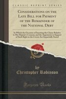 Considerations on the Late Bill for Payment of the Remainder of the National Debt: In Which the Occasion of Inserting the Clause R