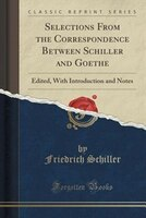 Selections From the Correspondence Between Schiller and Goethe: Edited, With Introduction and Notes (Classic Reprint)