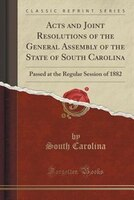 Acts and Joint Resolutions of the General Assembly of the State of South Carolina: Passed at the Regular Session of 1882 (Classic