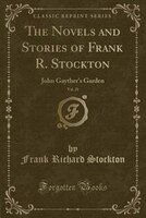 The Novels and Stories of Frank R. Stockton, Vol. 21: John Gayther's Garden (Classic Reprint)