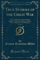 True Stories of the Great War, Vol. 6 of 6: Tales of Adventure Heroic Deeds Exploits Told by the Soldiers, Officers, Nurses, Diplo