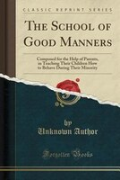 The School of Good Manners: Composed for the Help of Parents, in Teaching Their Children How to Behave During Their Minority (C