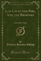 Lob-Lie-by-the-Fire, And, the Brownies: And Other Tales (Classic Reprint)