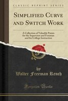 Simplified Curve and Switch Work: A Collection of Valuable Points for the Supervisor and Foreman and for College Instruction (Clas
