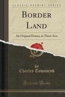 Border Land: An Original Drama, in Three Acts (Classic Reprint)