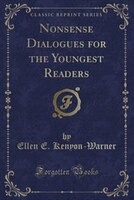 Nonsense Dialogues for the Youngest Readers (Classic Reprint)