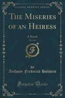 The Miseries of an Heiress, Vol. 4 of 4: A Novel (Classic Reprint)