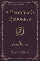 A Prodigal's Progress, Vol. 1 of 3 (Classic Reprint)