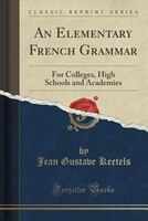 An Elementary French Grammar: For Colleges, High Schools and Academies (Classic Reprint)