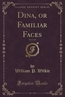 Dina, or Familiar Faces, Vol. 3 of 3 (Classic Reprint)