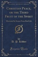 Christian Peace, or the Third Fruit of the Spirit: Illustrated by Scenes From Real Life (Classic Reprint)