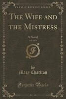The Wife and the Mistress, Vol. 4 of 4: A Novel (Classic Reprint)