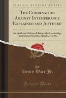 The Combination Against Intemperance Explained and Justified: An Address Delivered Before the Cambridge Temperance Society, March
