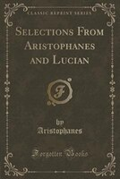 Selections From Aristophanes and Lucian (Classic Reprint)
