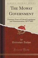 The Mowat Government: Fourteen Years of Liberal Legislation and Administration; 1871-1885 (Classic Reprint)