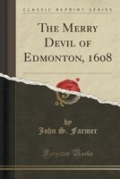 The Merry Devil of Edmonton, 1608 (Classic Reprint)