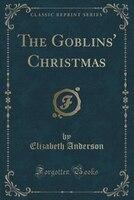 The Goblins' Christmas (Classic Reprint)