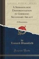 A Semasiologic Differentiation in Germanic Secondary Ablaut: A Dissertation (Classic Reprint)
