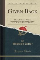 Given Back: A Poem, Dedicated (Without Permission), With All Love and Loyalty, to H. R. H. The Princess of Wale