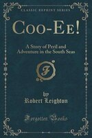Coo-Ee!: A Story of Peril and Adventure in the South Seas (Classic Reprint)