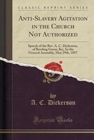 Anti-Slavery Agitation in the Church Not Authorized: Speech of the Rev. A. C. Dickerson, of Bowling Green, Ky;, In the General Ass