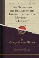 The Origin and the Results of the Imperial Federation Movement in England (Classic Reprint)
