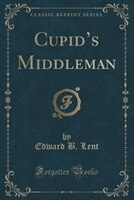 Cupid's Middleman (Classic Reprint)