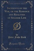Incidents of the War, or the Romance and Realities of Soldier Life (Classic Reprint)