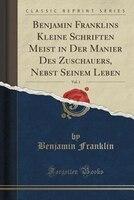 Benjamin Franklins Kleine Schriften Meist in Der Manier Des Zuschauers, Nebst Seinem Leben, Vol. 1 (Classic Reprint)
