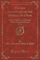 Village Anecdotes, or the Journal of a Year, Vol. 2 of 3: From Sophia to Edward, With Original Poems (Classic Reprint)