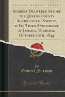 Address Delivered Before the Queens County Agricultural Society, at Its Third Anniversary, at Jamaica, Thursday, October 10th, 184