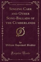 Singing Carr and Other Song-Ballads of the Cumberlands (Classic Reprint)