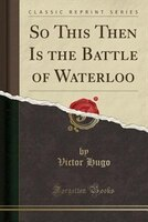 So This Then Is the Battle of Waterloo (Classic Reprint)