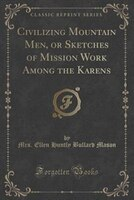 Civilizing Mountain Men, or Sketches of Mission Work Among the Karens (Classic Reprint)
