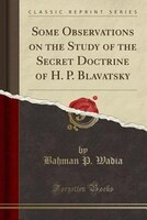 Some Observations on the Study of the Secret Doctrine of H. P. Blavatsky (Classic Reprint)