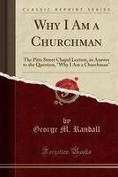 Why I Am a Churchman: The Pitts Street Chapel Lecture, in Answer to the Question, Why I Am a Churchman (Classic Reprint)
