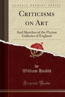 Criticisms on Art: And Sketches of the Picture Galleries of England (Classic Reprint)