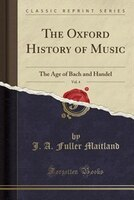The Oxford History of Music, Vol. 4: The Age of Bach and Handel (Classic Reprint)