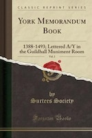 York Memorandum Book, Vol. 2: 1388-1493; Lettered A/Y in the Guildhall Muniment Room (Classic Reprint)