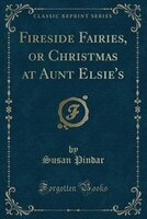 9781334152566 - Susan Pindar: Fireside Fairies, or Christmas at Aunt Elsie's (Classic Reprint) - كتاب