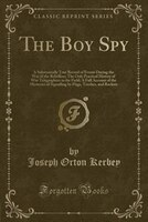 The Boy Spy: A Substantially True Record of Events During the War of the Rebellion; The Only Practical History o