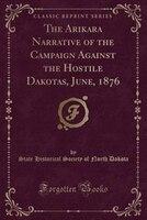 The Arikara Narrative of the Campaign Against the Hostile Dakotas, June, 1876 (Classic Reprint)