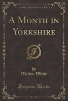 A Month in Yorkshire (Classic Reprint)