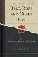 Belt, Rope and Chain Drive (Classic Reprint)