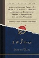 Hints and Answers, Being a Key to a Collection of Cambridge Mathematical Examination Papers, as Proposed at the Several Colleges,