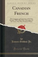 Canadian French: The Language and Literature of the Past Decade, 1890-1900; With a Retrospect of the Causes That Hav