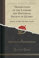 Transactions of the Literary and Historical Society of Quebec: Session of 1865-'66; Parts 4 and 5 (Classic Reprint)
