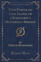 Dave Porter on Cave Island, or a Schoolboy's Mysterious Mission (Classic Reprint)