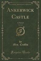 Ankerwick Castle, Vol. 3 of 4: A Novel (Classic Reprint)
