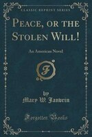 Peace, or the Stolen Will!: An American Novel (Classic Reprint)